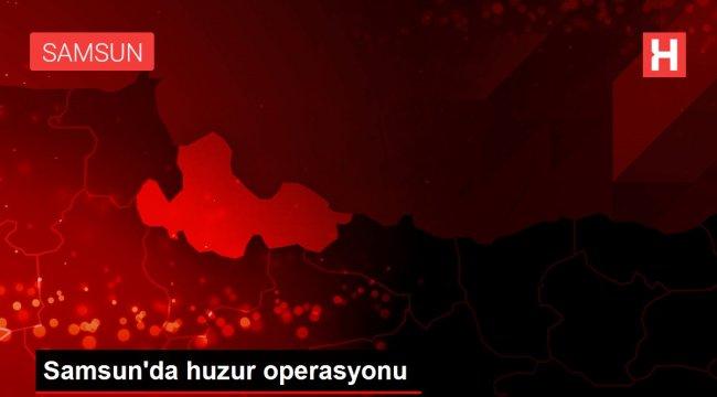 Samsun'da huzur operasyonu