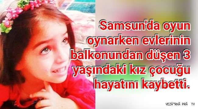 Samsun'da oyun oynarken evlerinin balkonundan düşen 3 yaşındaki kız çocuğu hayatını kaybetti.